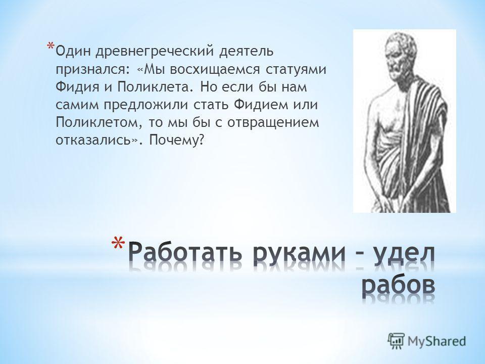 * Один древнегреческий деятель признался: «Мы восхищаемся статуями Фидия и Поликлета. Но если бы нам самим предложили стать Фидием или Поликлетом, то мы бы с отвращением отказались». Почему?