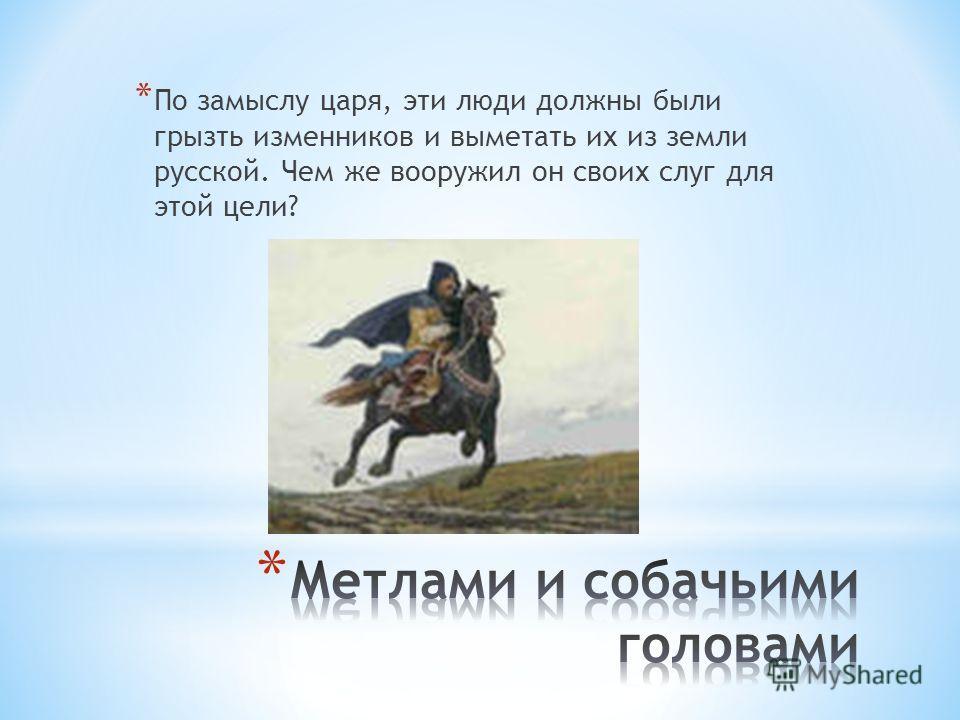 * По замыслу царя, эти люди должны были грызть изменников и выметать их из земли русской. Чем же вооружил он своих слуг для этой цели?