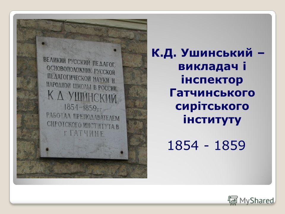 1854 - 1859 К.Д. Ушинський – викладач і інспектор Гатчинського сирітського інституту