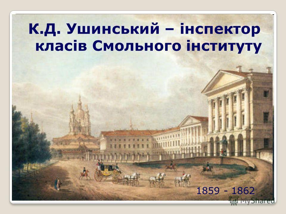 1859 - 1862 К.Д. Ушинський – інспектор класів Смольного інституту