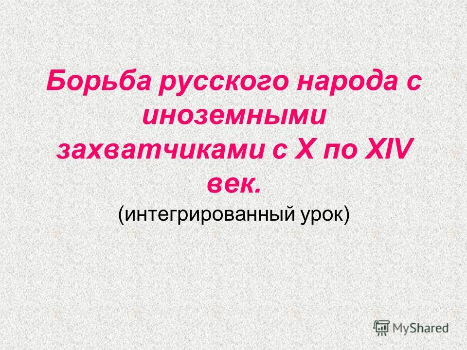 Борьба русского народа с иноземными захватчиками с X по XIV век. (интегрированный урок)