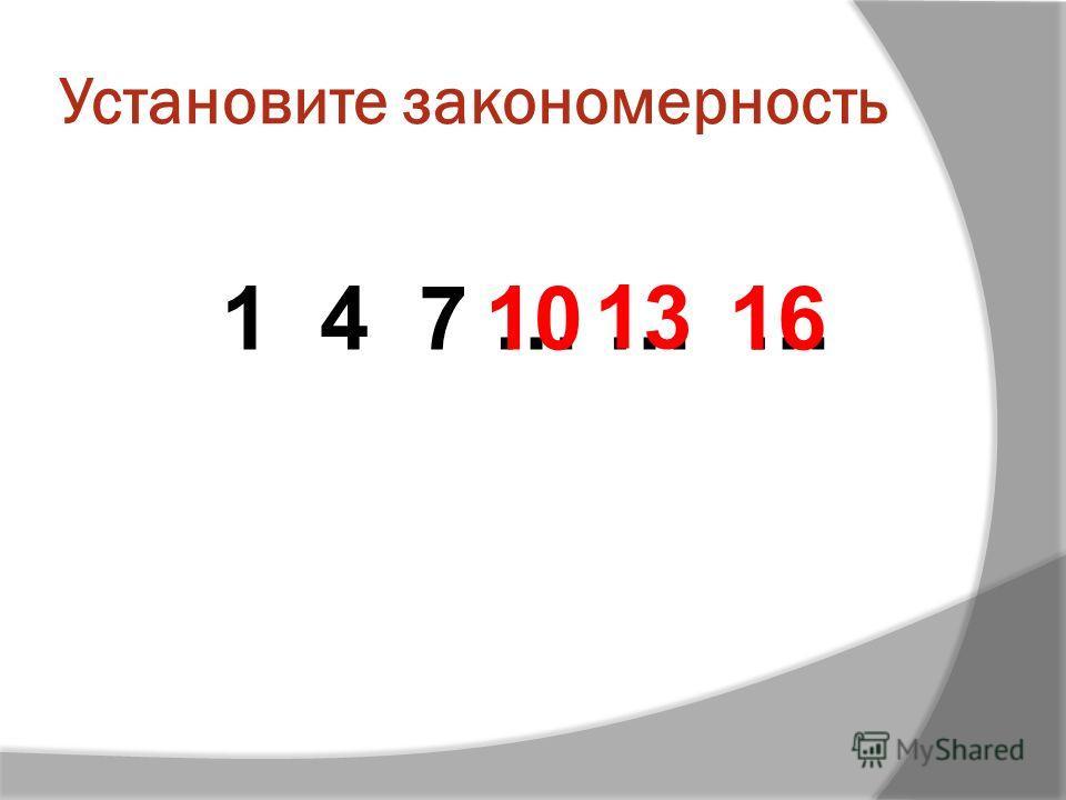 Установите закономерность 1 4 7 … … … 13 1610