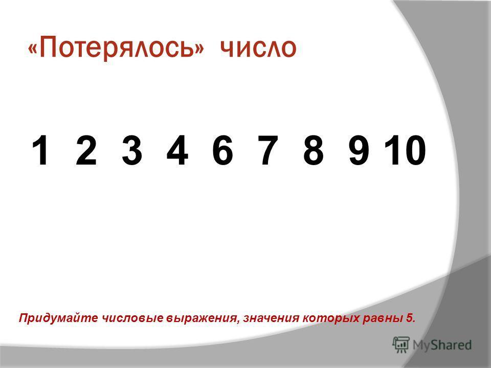 «Потерялось» число 1 2 3 4 6 7 8 9 10 Придумайте числовые выражения, значения которых равны 5.