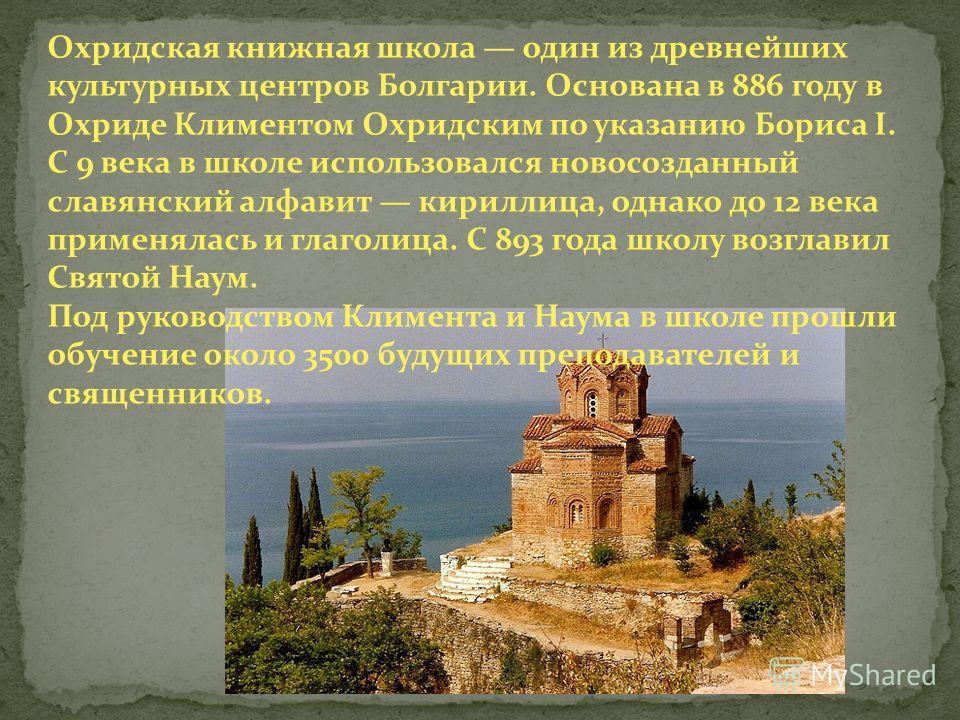Охридская книжная школа один из древнейших культурных центров Болгарии. Основана в 886 году в Охриде Климентом Охридским по указанию Бориса I. С 9 века в школе использовался новосозданный славянский алфавит кириллица, однако до 12 века применялась и