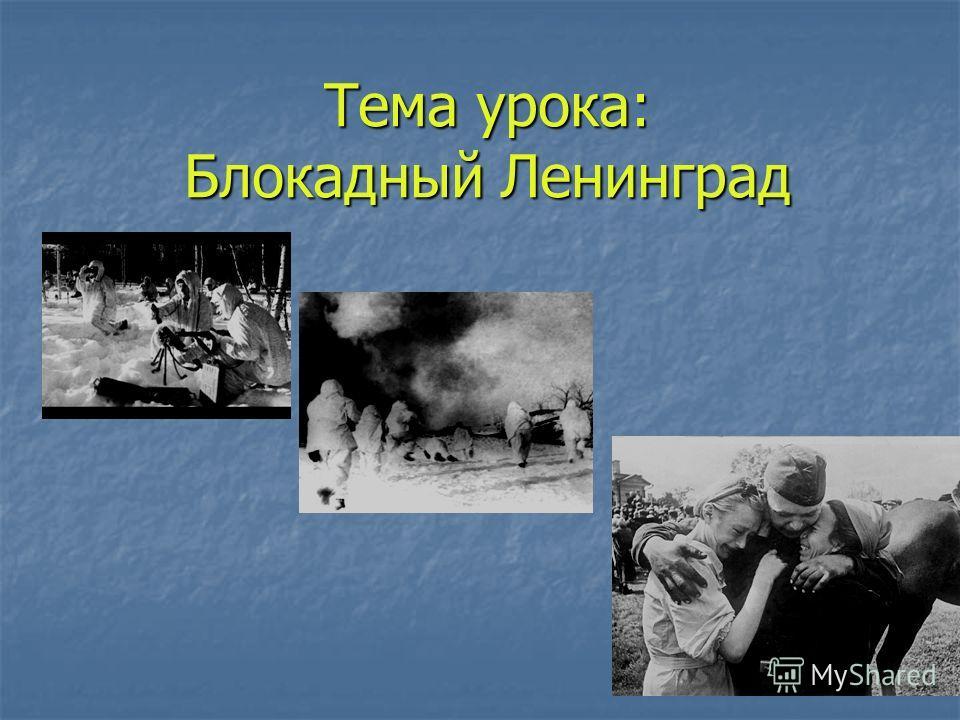 Тема урока: Блокадный Ленинград