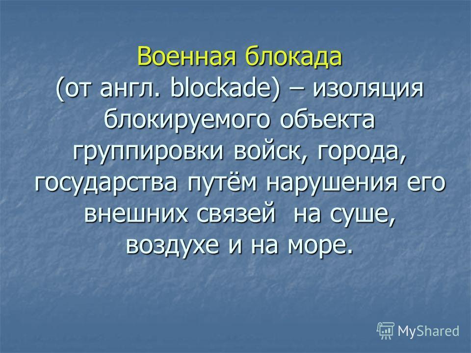 Военная блокада (от англ. blockade) – изоляция блокируемого объекта группировки войск, города, государства путём нарушения его внешних связей на суше, воздухе и на море.