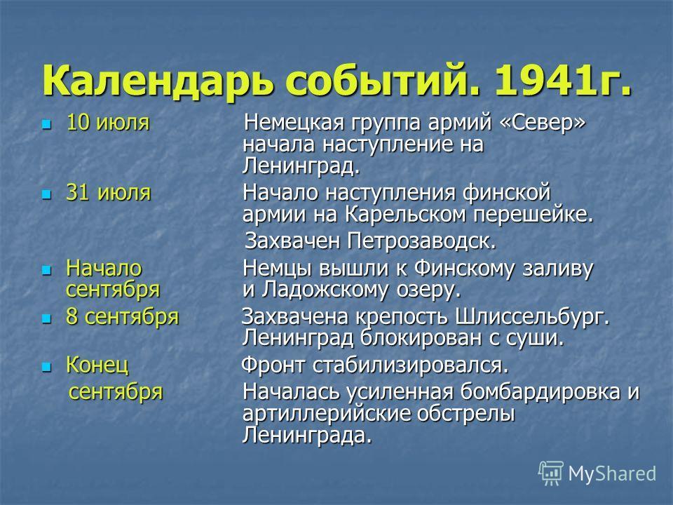 Календарь событий. 1941г. 10 июля Немецкая группа армий «Север» начала наступление на Ленинград. 10 июля Немецкая группа армий «Север» начала наступление на Ленинград. 31 июля Начало наступления финской армии на Карельском перешейке. 31 июля Начало н