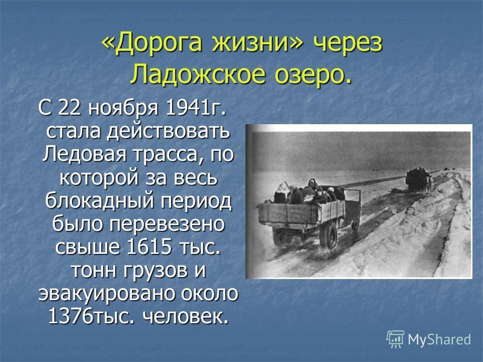 «Дорога жизни» через Ладожское озеро. С 22 ноября 1941г. стала действовать Ледовая трасса, по которой за весь блокадный период было перевезено свыше 1615 тыс. тонн грузов и эвакуировано около 1376тыс. человек. С 22 ноября 1941г. стала действовать Лед