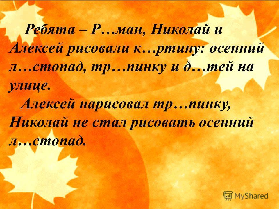 Ребята – Р…ман, Николай и Алексей рисовали к…ртину: осенний л…стопад, тр…пинку и д…тей на улице. Алексей нарисовал тр…пинку, Николай не стал рисовать осенний л…стопад.