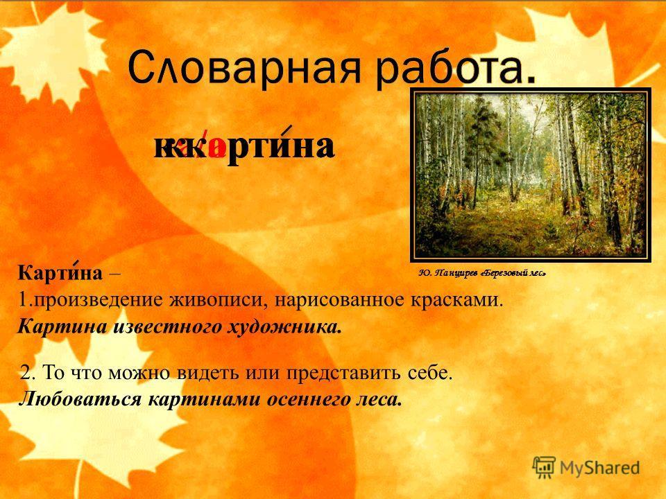 Картина – 1.произведение живописи, нарисованное красками. Картина известного художника. ка/ортинак. ртина 2. То что можно видеть или представить себе. Любоваться картинами осеннего леса. картина Ю. Панцирев «Березовый лес»