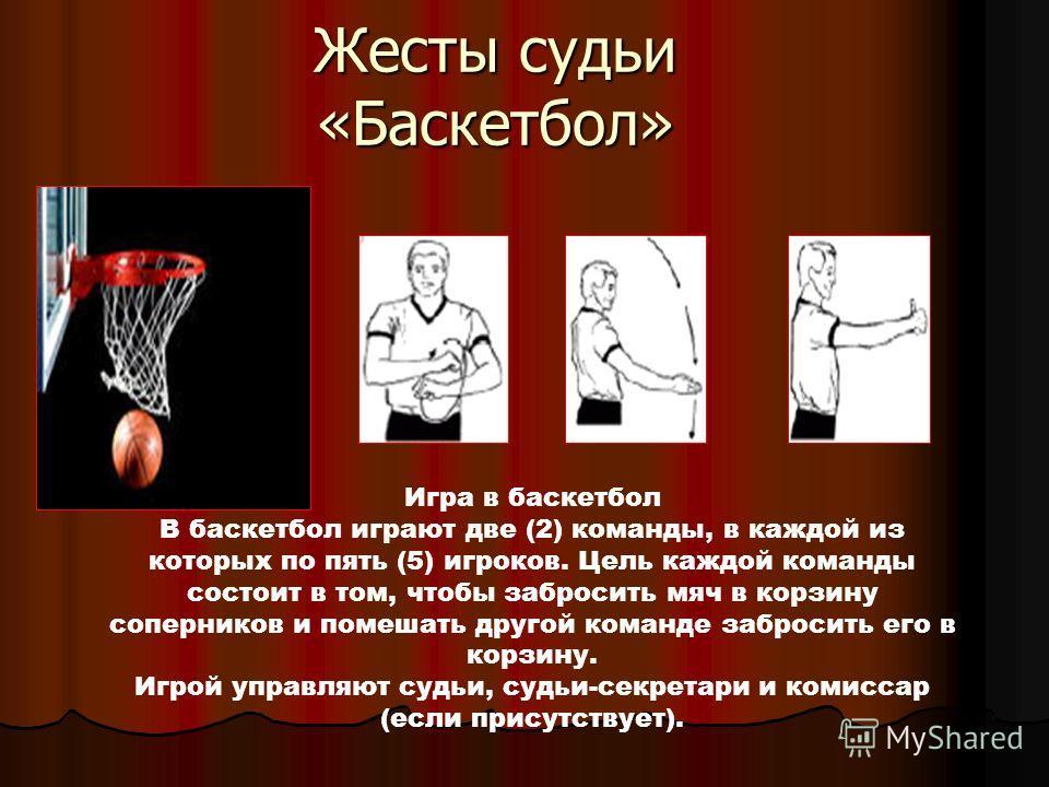 Жесты судьи «Баскетбол» Игра в баскетбол В баскетбол играют две (2) команды, в каждой из которых по пять (5) игроков. Цель каждой команды состоит в том, чтобы забросить мяч в корзину соперников и помешать другой команде забросить его в корзину. Игрой