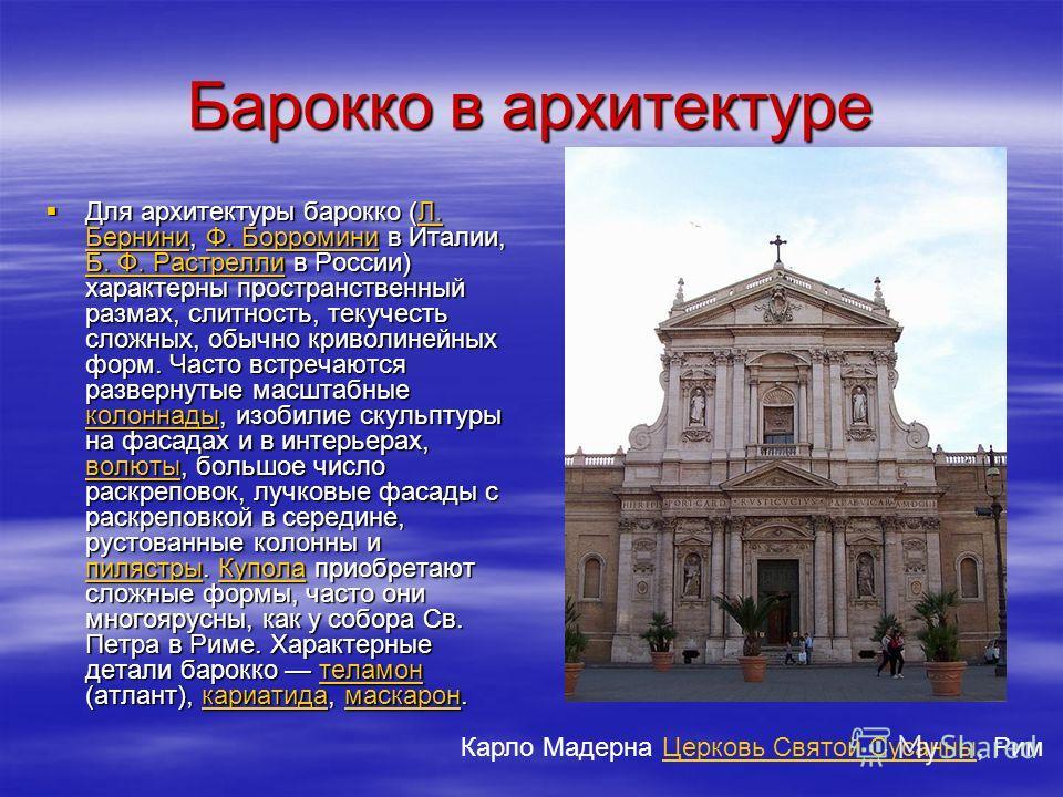 Барокко в архитектуре Для архитектуры барокко (Л. Бернини, Ф. Борромини в Италии, Б. Ф. Растрелли в России) характерны пространственный размах, слитность, текучесть сложных, обычно криволинейных форм. Часто встречаются развернутые масштабные колоннад