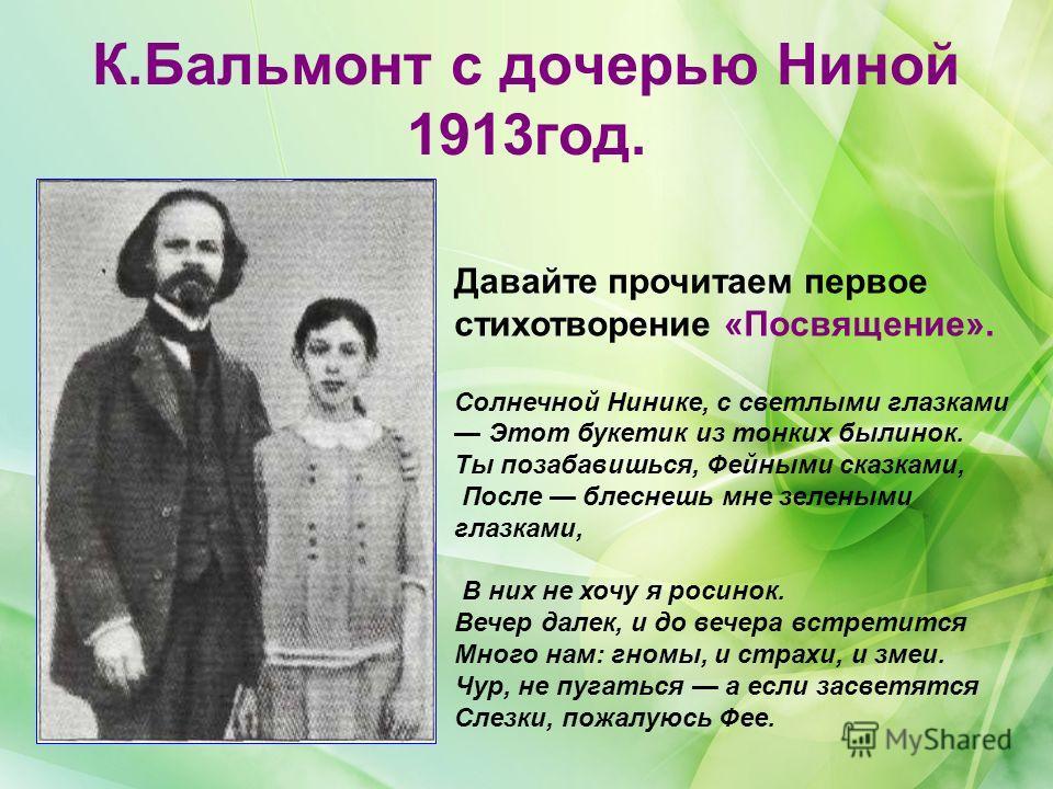 К.Бальмонт с дочерью Ниной 1913год. Давайте прочитаем первое стихотворение «Посвящение». Солнечной Нинике, с светлыми глазками Этот букетик из тонких былинок. Ты позабавишься, Фейными сказками, После блеснешь мне зелеными глазками, В них не хочу я ро