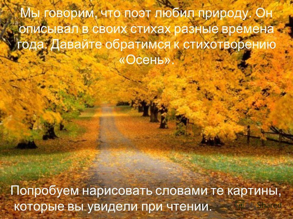 Мы говорим, что поэт любил природу. Он описывал в своих стихах разные времена года. Давайте обратимся к стихотворению «Осень». Попробуем нарисовать словами те картины, которые вы увидели при чтении.
