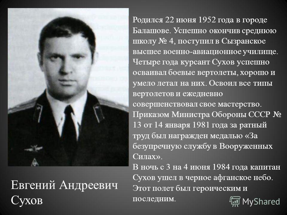 Евгений Андреевич Сухов Родился 22 июня 1952 года в городе Балашове. Успешно окончив среднюю школу 4, поступил в Сызранское высшее военно-авиационное училище. Четыре года курсант Сухов успешно осваивал боевые вертолеты, хорошо и умело летал на них. О