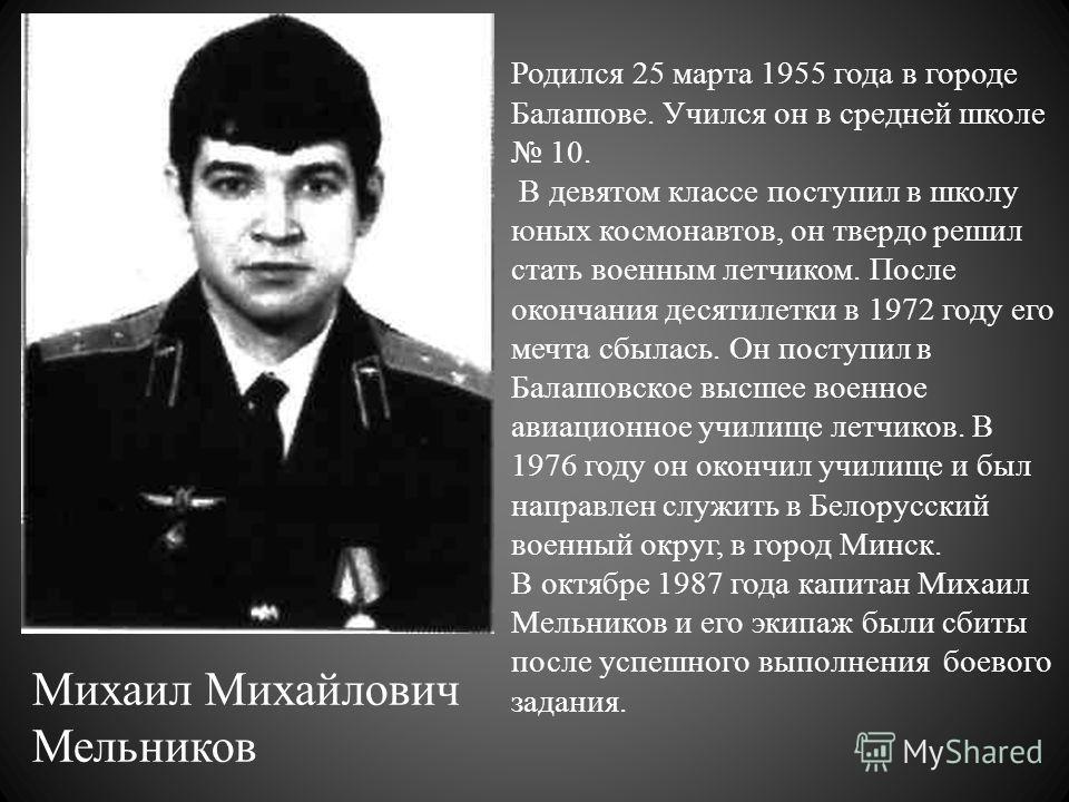 Михаил Михайлович Мельников Родился 25 марта 1955 года в городе Балашове. Учился он в средней школе 10. В девятом классе поступил в школу юных космонавтов, он твердо решил стать военным летчиком. После окончания десятилетки в 1972 году его мечта сбы