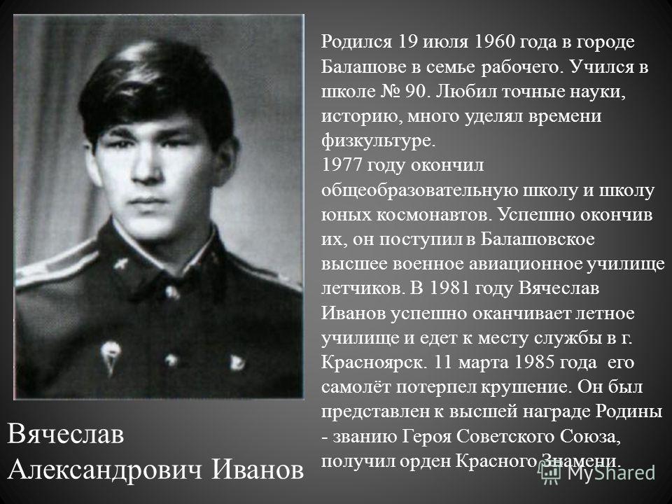 Вячеслав Александрович Иванов Родился 19 июля 1960 года в городе Балашове в семье рабочего. Учился в школе 90. Любил точные науки, историю, много уделял времени физкультуре. 1977 году окончил общеобразовательную школу и школу юных космонавтов. Успе