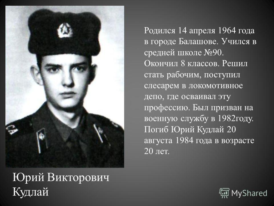 Юрий Викторович Кудлай Родился 14 апреля 1964 года в городе Балашове. Учился в средней школе 90. Окончил 8 классов. Решил стать рабочим, поступил слесарем в локомотивное депо, где осваивал эту профессию. Был призван на военную службу в 1982году. Пог