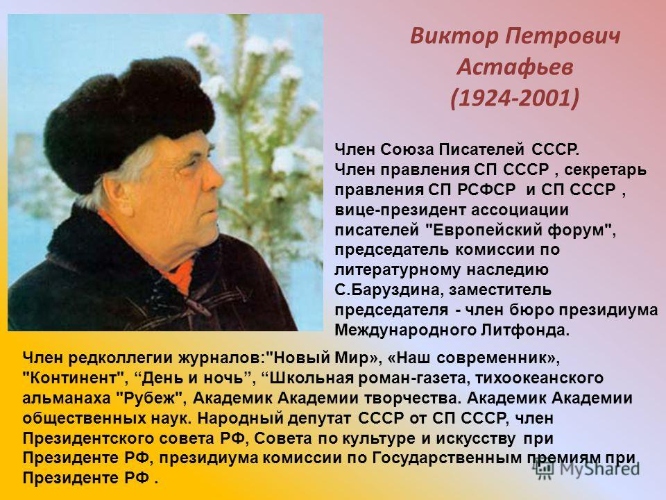 Виктор Петрович Астафьев (1924-2001) Член Союза Писателей СССР. Член правления СП СССР, секретарь правления СП РСФСР и СП СССР, вице-президент ассоциации писателей
