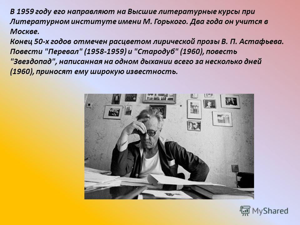 В 1959 году его направляют на Высшие литературные курсы при Литературном институте имени М. Горького. Два года он учится в Москве. Конец 50-х годов отмечен расцветом лирической прозы В. П. Астафьева. Повести