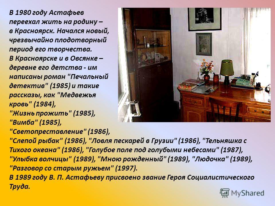 В 1980 году Астафьев переехал жить на родину – в Красноярск. Начался новый, чрезвычайно плодотворный период его творчества. В Красноярске и в Овсянке – деревне его детства - им написаны роман