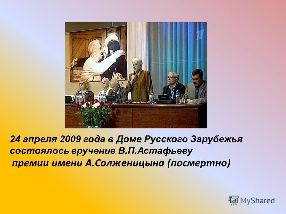 24 апреля 2009 года в Доме Русского Зарубежья состоялось вручение В.П.Астафьеву премии имени А.Солженицына (посмертно)