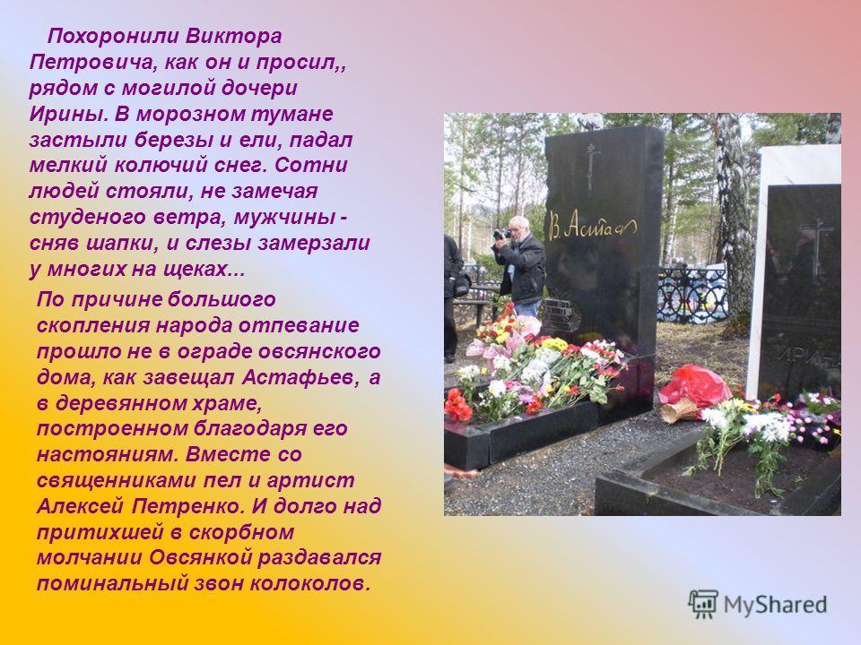 Похоронили Виктора Петровича, как он и просил,, рядом с могилой дочери Ирины. В морозном тумане застыли березы и ели, падал мелкий колючий снег. Сотни людей стояли, не замечая студеного ветра, мужчины - сняв шапки, и слезы замерзали у многих на щеках