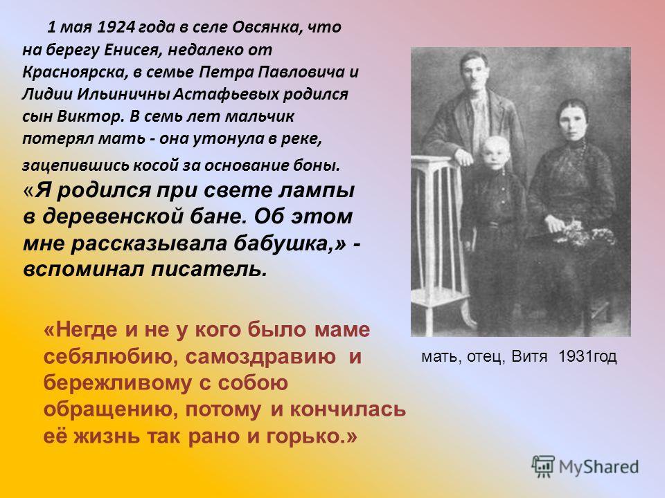 1 мая 1924 года в селе Овсянка, что на берегу Енисея, недалеко от Красноярска, в семье Петра Павловича и Лидии Ильиничны Астафьевых родился сын Виктор. В семь лет мальчик потерял мать - она утонула в реке, зацепившись косой за основание боны. «Я роди