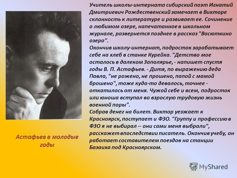 Учитель школы-интерната сибирский поэт Игнатий Дмитриевич Рождественский замечает в Викторе склонность к литературе и развивает ее. Сочинение о любимом озере, напечатанное в школьном журнале, развернется позднее в рассказ
