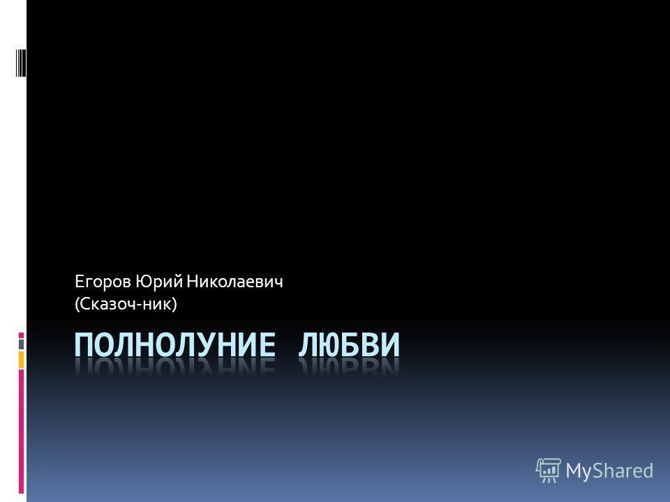 Егоров Юрий Николаевич (Сказоч-ник)