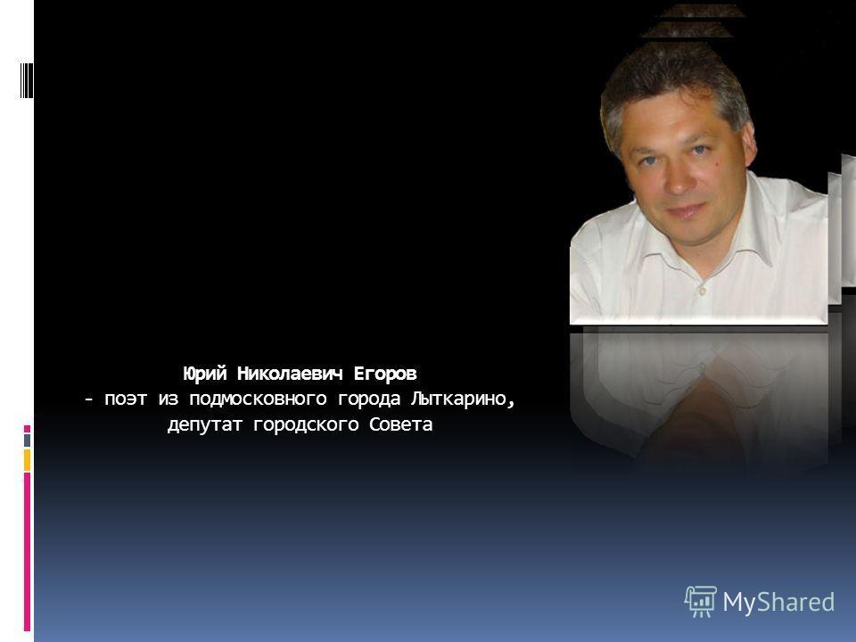 Юрий Николаевич Егоров - поэт из подмосковного города Лыткарино, депутат городского Совета