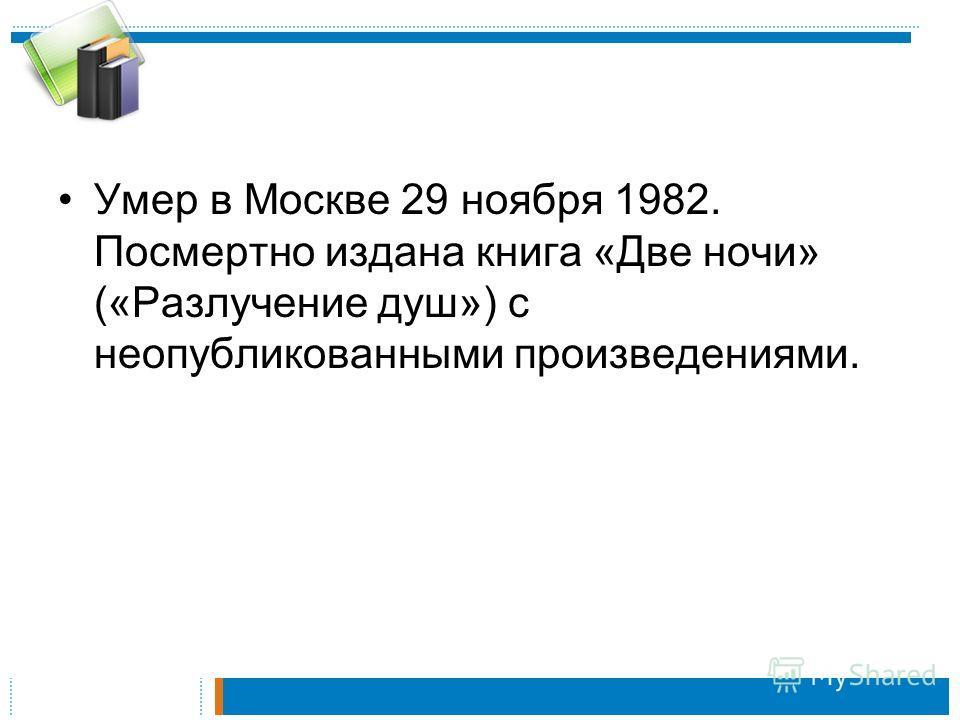 Умер в Москве 29 ноября 1982. Посмертно издана книга «Две ночи» («Разлучение душ») с неопубликованными произведениями.