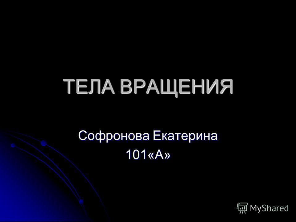 ТЕЛА ВРАЩЕНИЯ Софронова Екатерина 101«А»