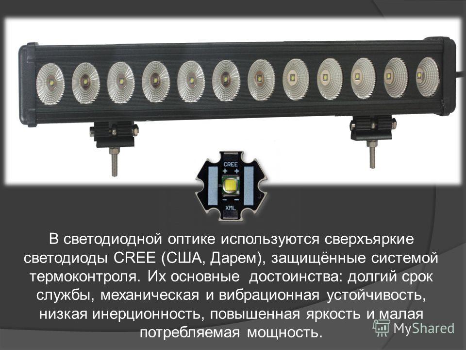 В светодиодной оптике используются сверхъяркие светодиоды CREE (США, Дарем), защищённые системой термоконтроля. Их основные достоинства: долгий срок службы, механическая и вибрационная устойчивость, низкая инерционность, повышенная яркость и малая по