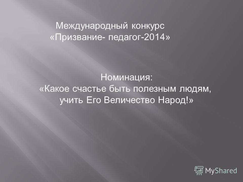 Международный конкурс «Призвание- педагог-2014» Номинация: «Какое счастье быть полезным людям, учить Его Величество Народ!»