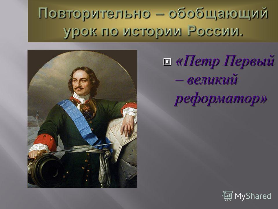 Повторительно – обобщающий урок по истории России. « Петр Первый – великий реформатор » « Петр Первый – великий реформатор »