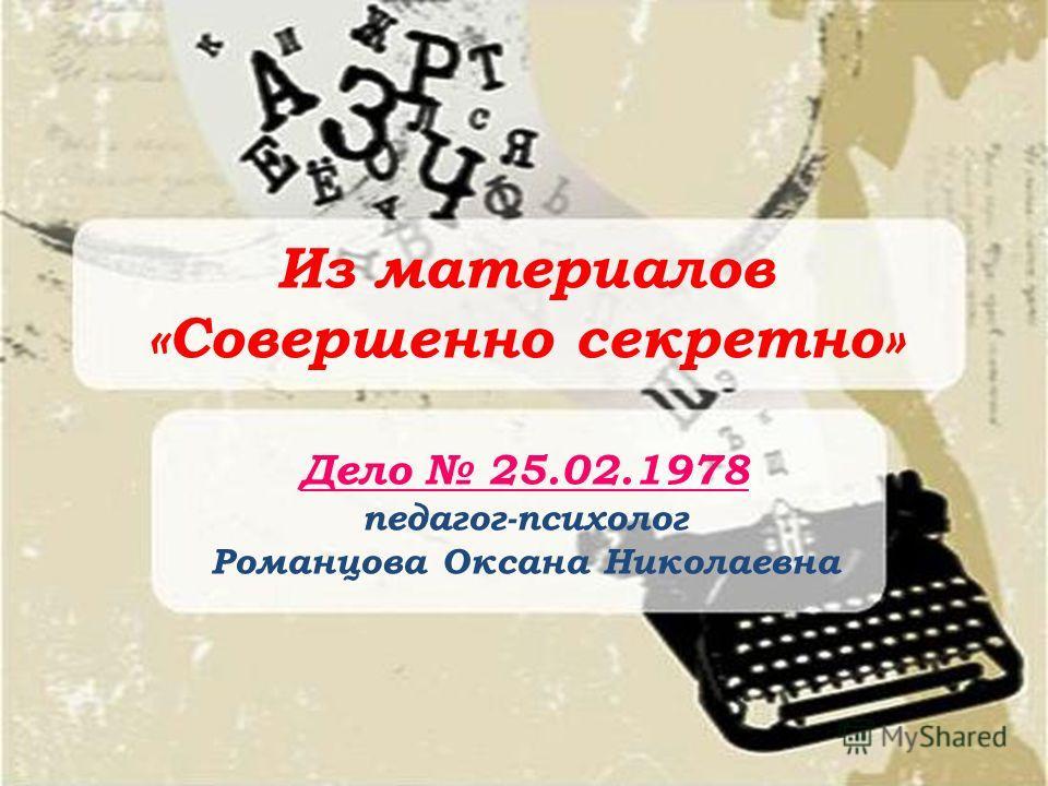 Из материалов «Совершенно секретно» Дело 25.02.1978 педагог-психолог Романцова Оксана Николаевна