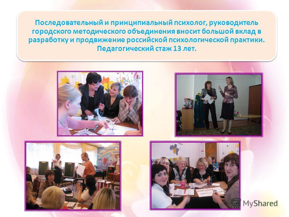 Последовательный и принципиальный психолог, руководитель городского методического объединения вносит большой вклад в разработку и продвижение российской психологической практики. Педагогический стаж 13 лет.