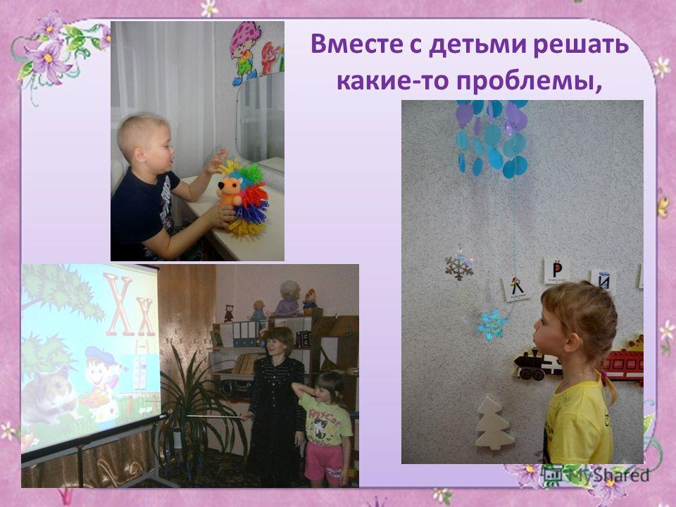 Вместе с детьми решать какие-то проблемы,