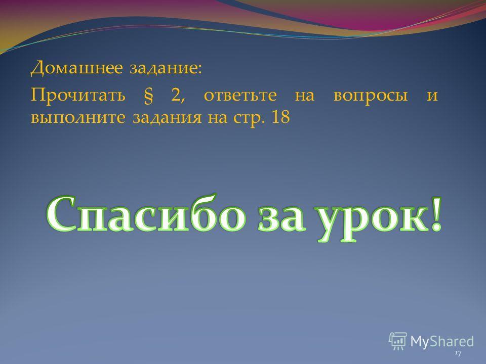 Домашнее задание: Прочитать § 2, ответьте на вопросы и выполните задания на стр. 18 17