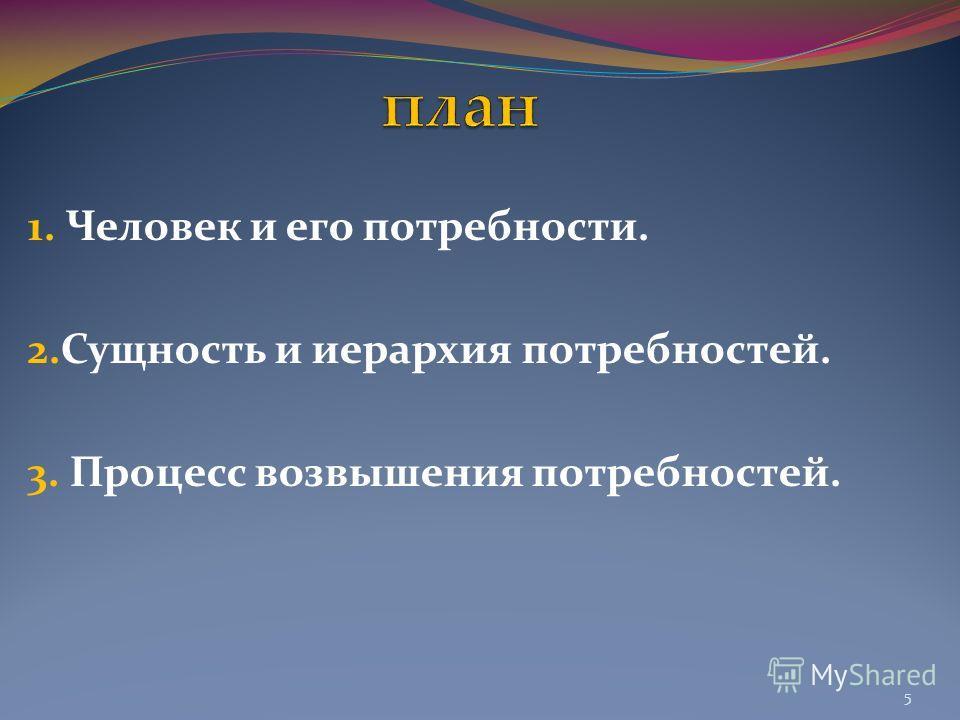 1. Человек и его потребности. 2.Сущность и иерархия потребностей. 3. Процесс возвышения потребностей. 5