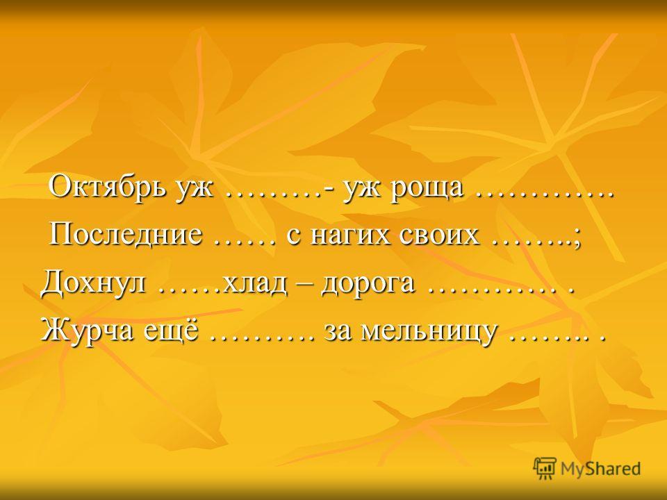 Октябрь уж ………- уж роща …………. Последние …… с нагих своих ……..; Дохнул ……хлад – дорога …………. Журча ещё ………. за мельницу ……...