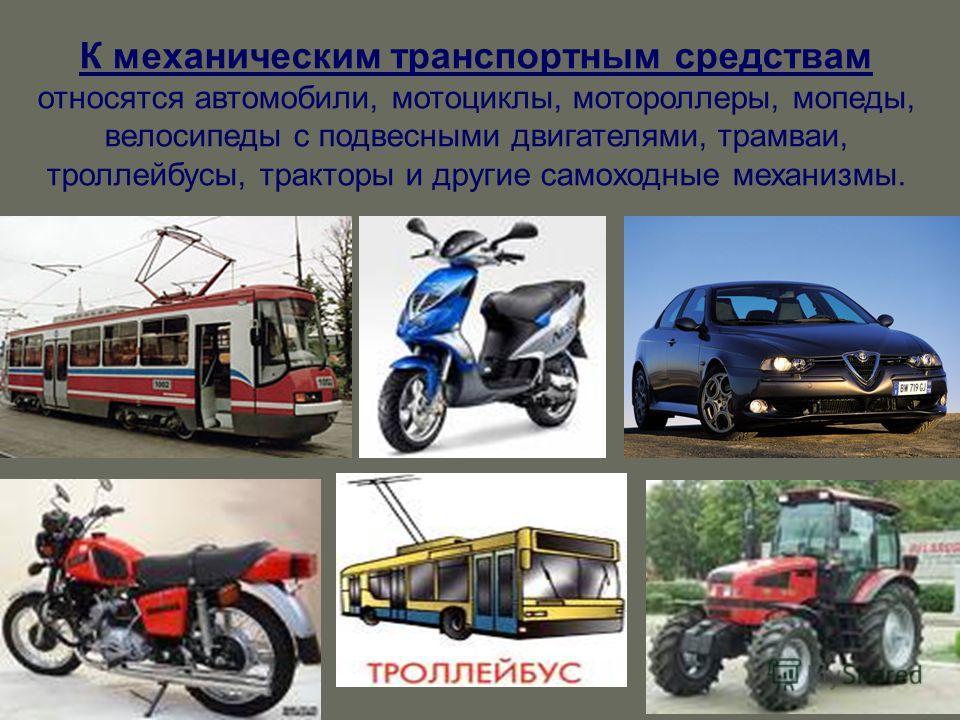 К механическим транспортным средствам относятся автомобили, мотоциклы, мотороллеры, мопеды, велосипеды с подвесными двигателями, трамваи, троллейбусы, тракторы и другие самоходные механизмы.