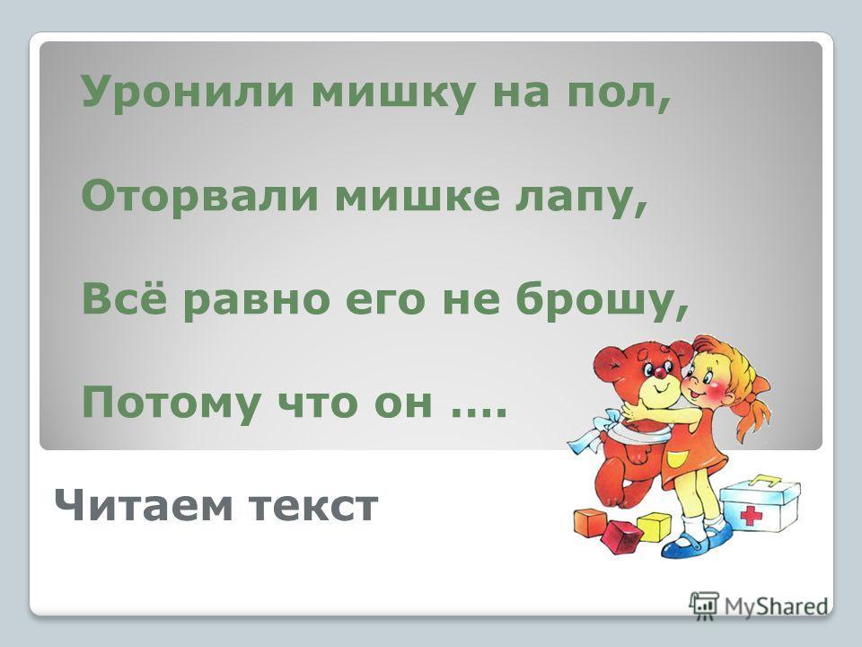 Читаем текст Уронили мишку на пол, Оторвали мишке лапу, Всё равно его не брошу, Потому что он ….