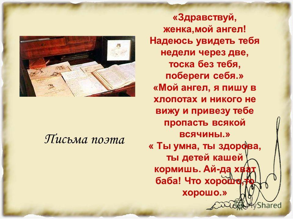 «Гляделась ли ты в зеркало и уверилась ли ты, что с твоим лицом ничего сравнить нельзя на свете, - а душу твою люблю я ещё более лица твоего.» Это напишет Пушкин своей жене.