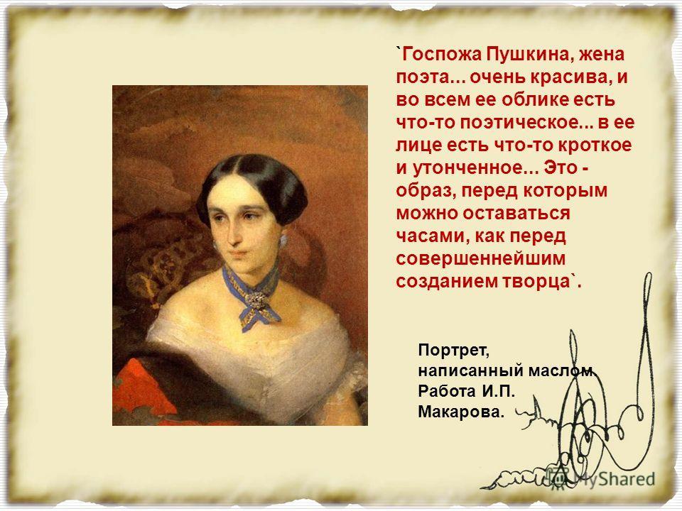 Ранее считалось, что это портрет одной из сестёр Натальи Николаевны. Но, сличая портреты Н.Н. работы Гау и Макарова с этим, мы замечаем в них много общего: волосы, глаза, нос, овал лица, тон кожи, фигура. был написан с натуры художником И. К. Макаров