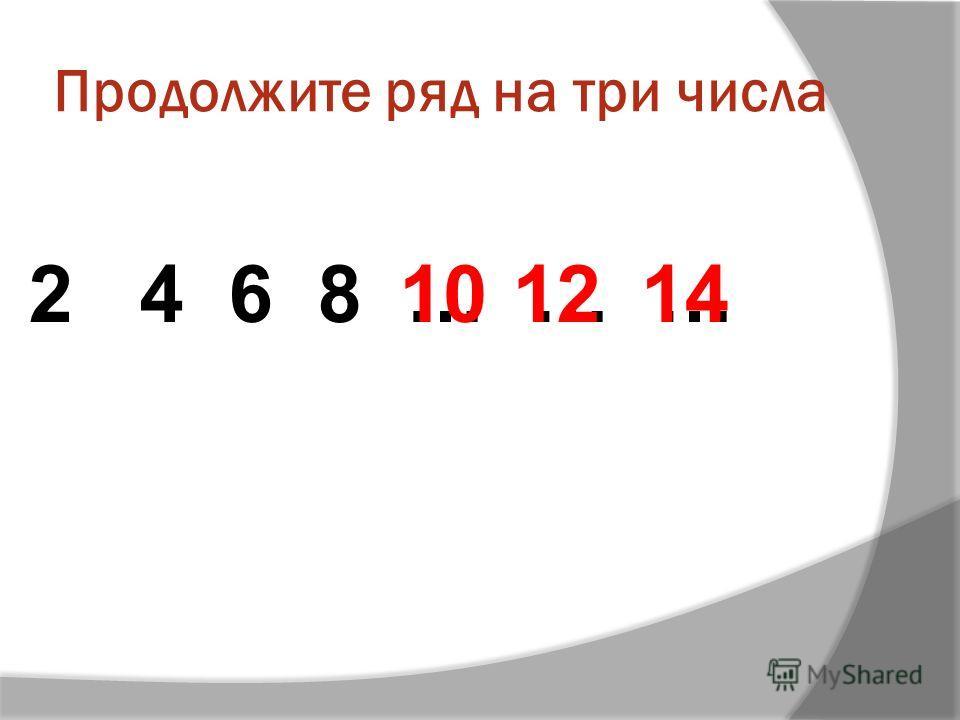 Продолжите ряд на три числа 2 4 6 8 … … …101214