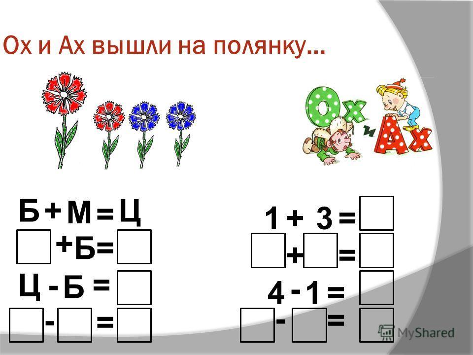 Ох и Ах вышли на полянку… Б+ М = Ц + = -= - = Б Ц Б 1+3= += =41 - = -