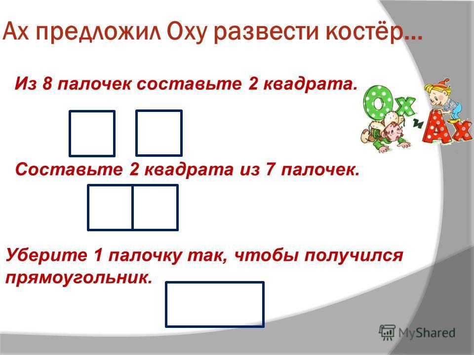 Ах предложил Оху развести костёр… Из 8 палочек составьте 2 квадрата. Уберите 1 палочку так, чтобы получился прямоугольник. Составьте 2 квадрата из 7 палочек.