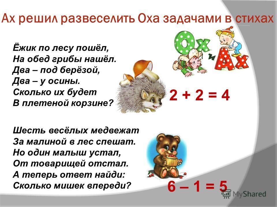 Ах решил развеселить Оха задачами в стихах Ёжик по лесу пошёл, На обед грибы нашёл. Два – под берёзой, Два – у осины. Сколько их будет В плетеной корзине? 2 + 2 = 4 Шесть весёлых медвежат За малиной в лес спешат. Но один малыш устал, От товарищей отс